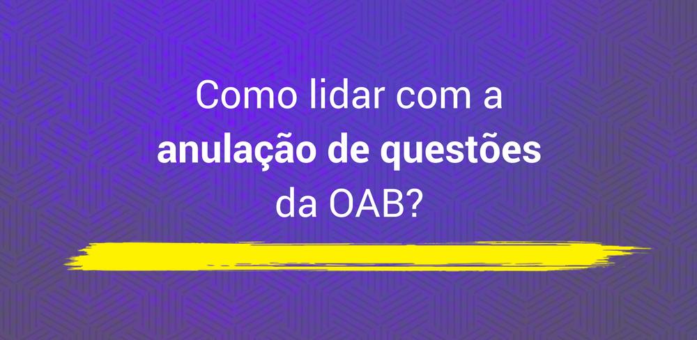 Como lidar com a anulação de questões da OAB?