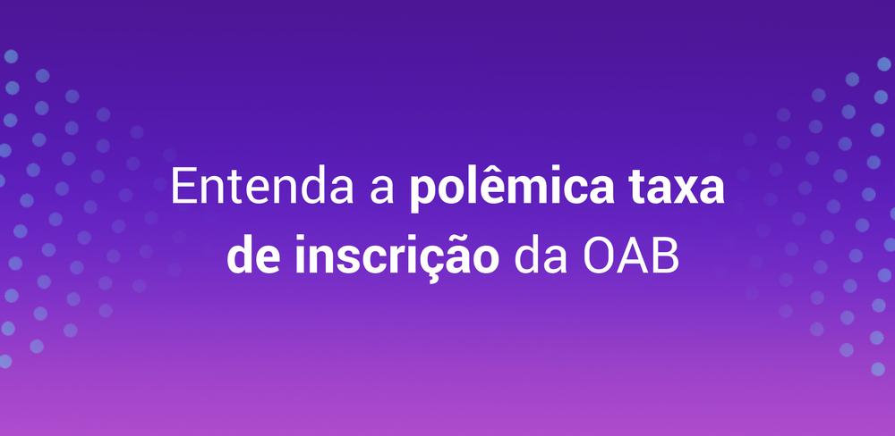 Entenda a polêmica taxa de inscrição da OAB