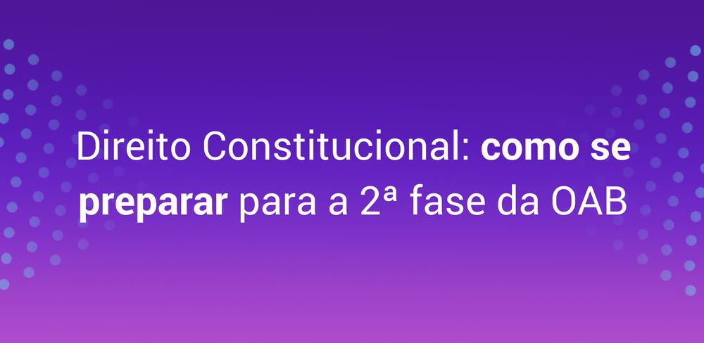 Direito Constitucional: saiba como se preparar para a 2ª fase da OAB