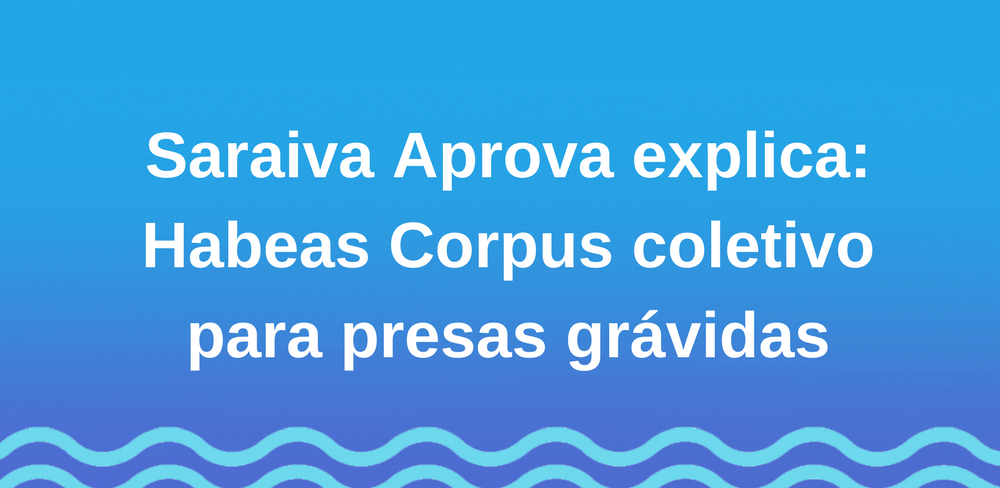Saraiva Aprova explica: Habeas Corpus coletivo para presas grávidas