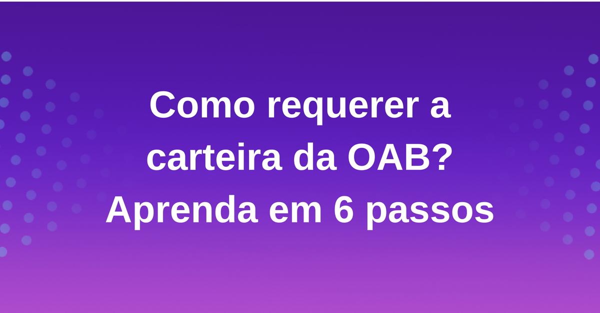Como requerer a carteira da OAB  Aprenda em 6 passos     Saraiva Aprova a48cc6438e
