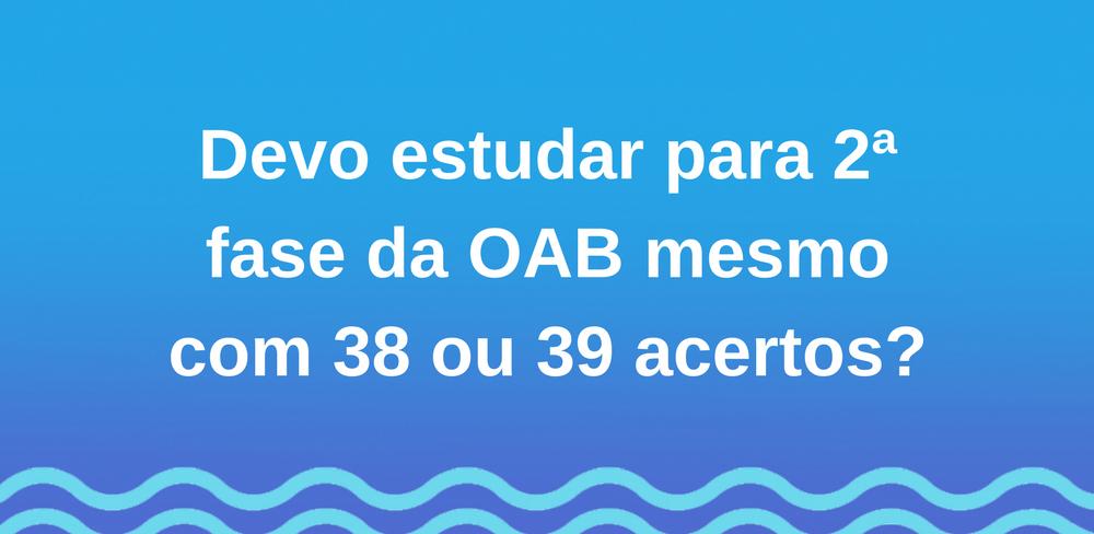 Devo estudar para 2ª fase da OAB mesmo com 38 ou 39 acertos?