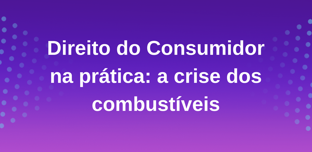 Direito do Consumidor na prática: a crise dos combustíveis