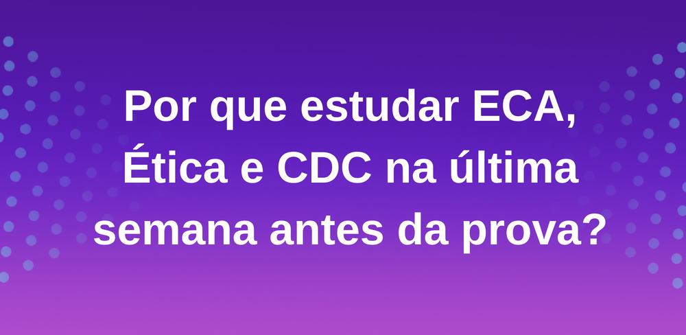 Por que estudar Eca, Ética e CDC na última semana antes da prova?