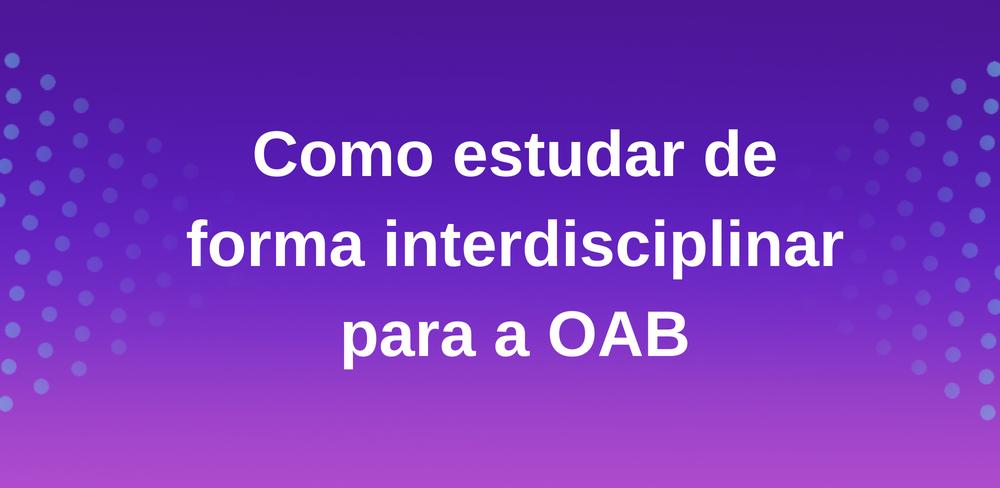 Como estudar de forma interdisciplinar para a OAB