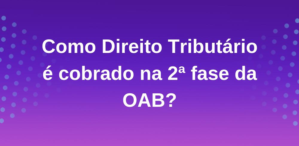 Como Direito Tributário é cobrado na segunda fase da OAB?