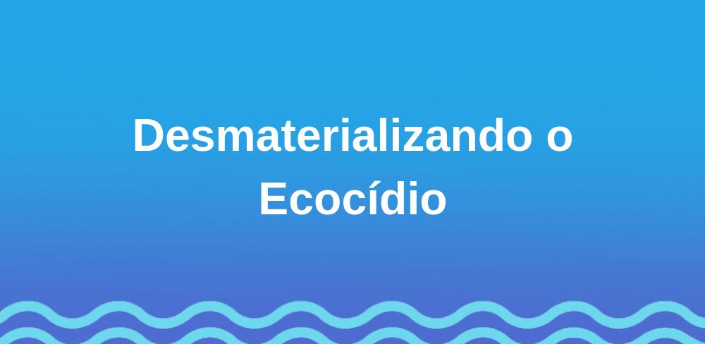 Desmaterializando o Ecocídio