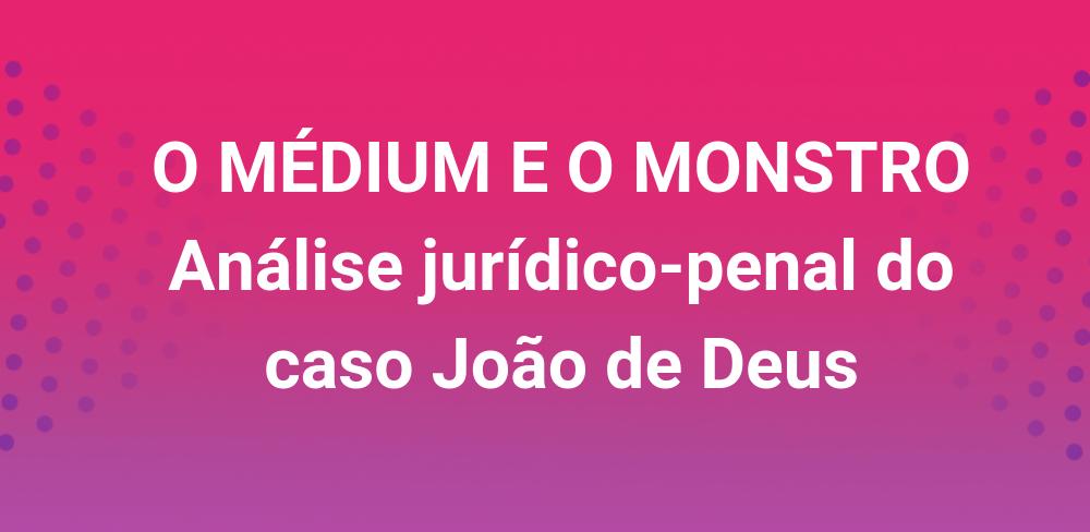 O MÉDIUM E O MONSTRO: Análise jurídico-penal do caso João de Deus