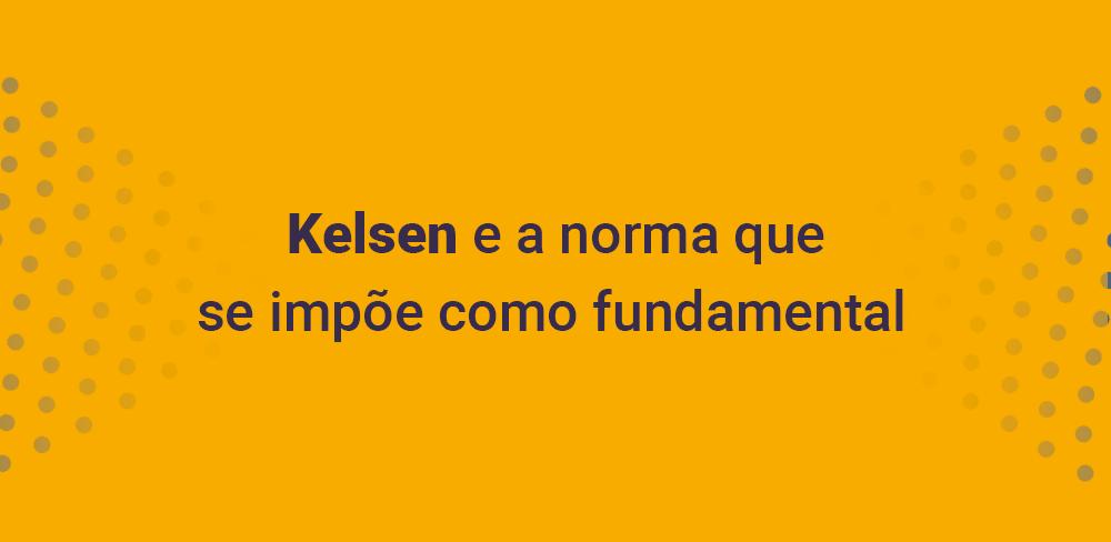 Kelsen e a norma que se impõe como fundamental