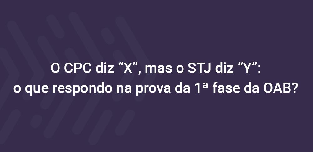 """O CPC diz """"X"""", mas o STJ diz """"Y"""": o que respondo na prova da 1ª fase da OAB?"""