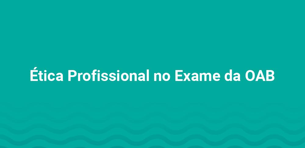 Ética Profissional no exame da OAB