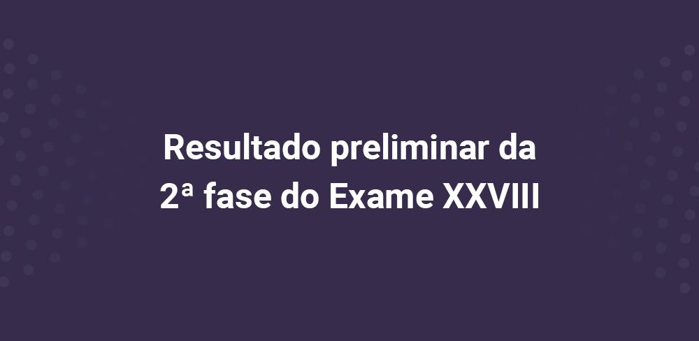 Resultado preliminar da 2ª fase do Exame XXVIII