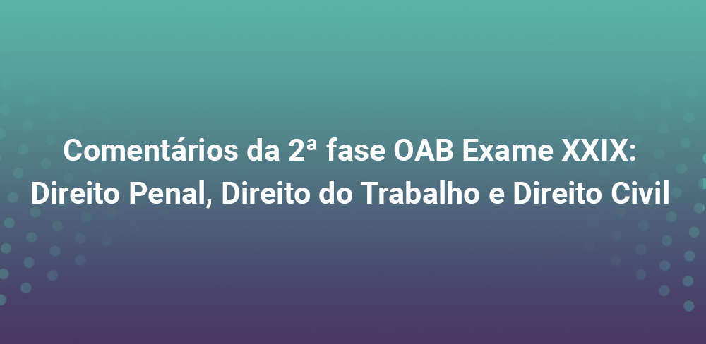 Comentários da 2ª fase OAB Exame XXIX: Direito Penal, Direito do Trabalho e Direito Civil