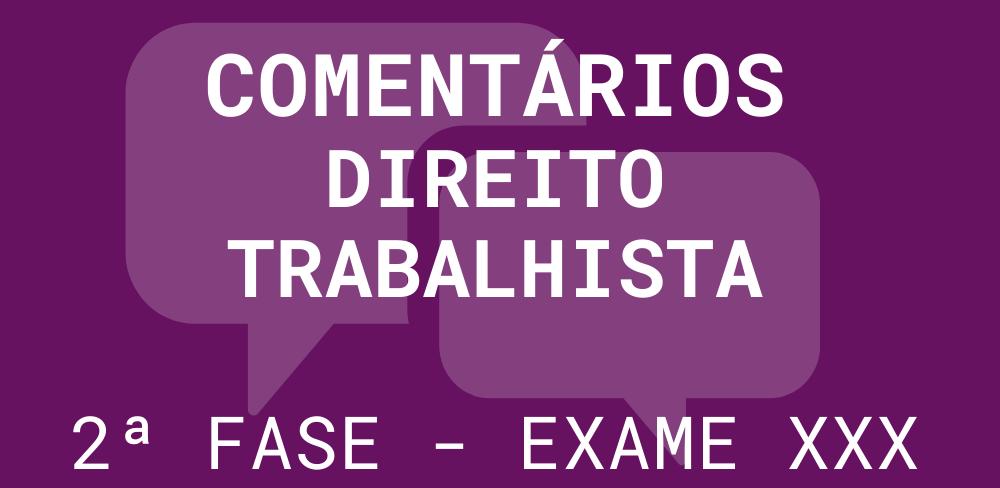 Comentários 2ª fase OAB – Exame XXX: Direito Trabalhista